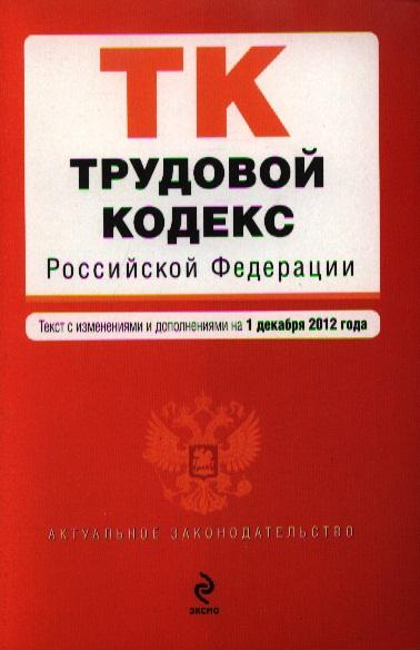 Трудовой кодекс Российской Федерации. Текст с изменениями и дополнениями на 1 декабря 2012 года