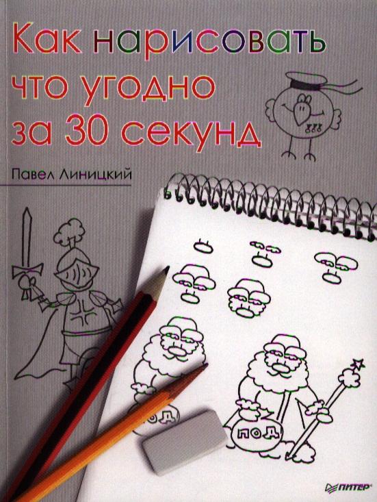 Линицкий П. Как нарисовать что угодно за 30 секунд ид питер как нарисовать бабочку и её друзей за 30 секунд линицкий п с