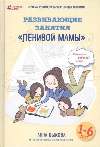 Быкова А. Развивающие занятия ленивой мамы быкова а а большая книга ленивой мамы