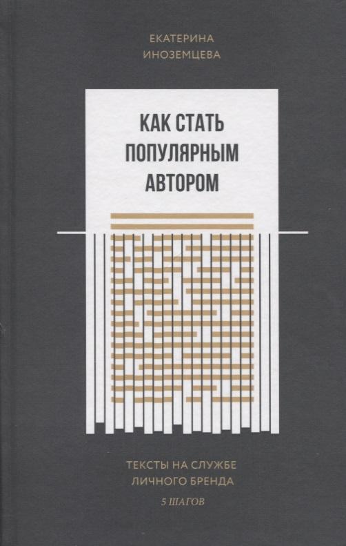 Иноземцева Е. Как стать популярным автором. Тексты на службе личного бренда. 5 шагов ISBN: 9785001009207