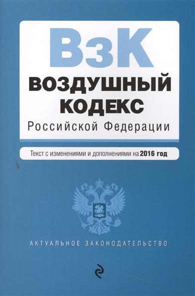 Воздушный кодекс Российской Федерации. Текст с изменениями и дополнениями на 2016 год