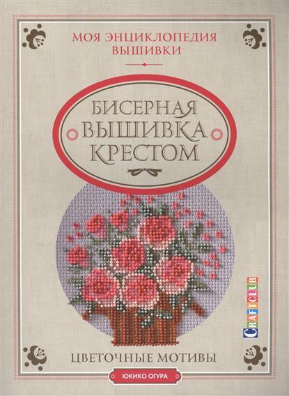 Моя энциклопедия вышивки. Бисерная вышивка крестом. Цветочные мотивы