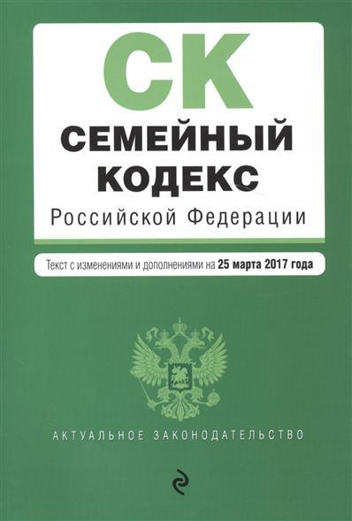 Семейный кодекс Российской Федерации. Текст с изменениями и дополнениями на 25 марта 2017 года