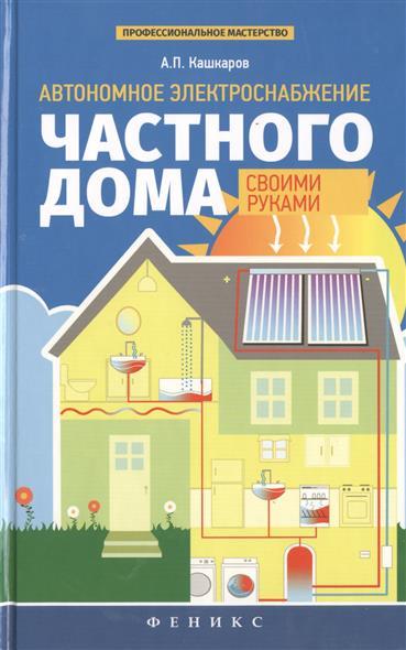 Кашкаров А. Автономное электроснабжение частного дома своими руками