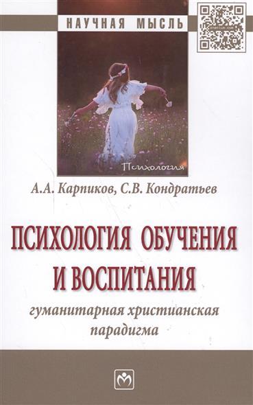 Карпиков А., Кондратьев С. Психология обучения и воспитания. Гуманитарная христианская парадигма. Монография гуманитарная география научная экспликация