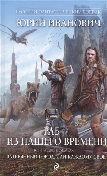 Иванович Ю. Раб из нашего времени. Книга двенадцатая. Затерянный город, или Каждому свое