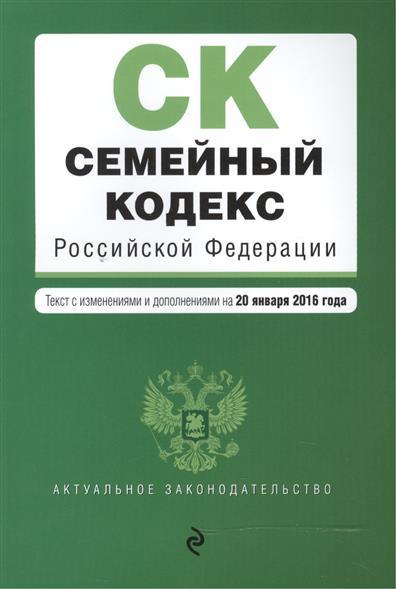 Семейный кодекс Российской Федерации. Текст с изменениями и дополнениями на 20 января 2016 года