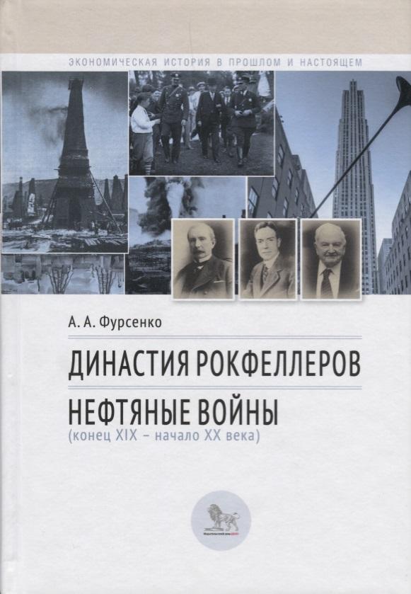 Фурсенко А. Династия Рокфеллеров. Нефтяные войны (конец XIX - начало XX века)