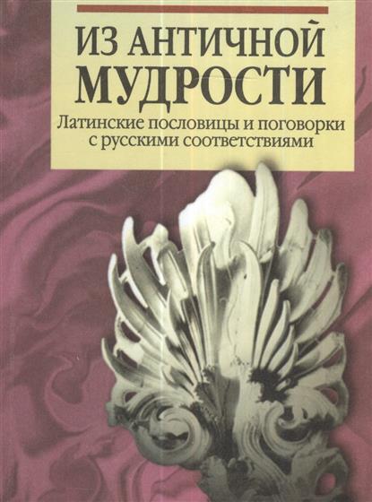 Из античной мудрости. Латинские пословицы и поговорки с русскими соответствиями. 2-е издание, переработанное