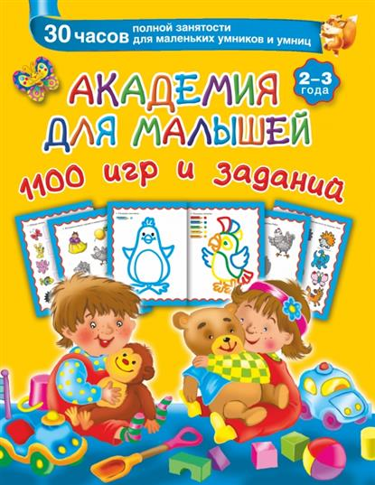 Дмитриева В. Академия для малышей. 1100 игр и заданий. 2-3 года. 30 часов полной занятости для маленьких умников и умниц дмитриева в 250 наклеек большая книга заданий и упражнений для малышей 2 3 лет