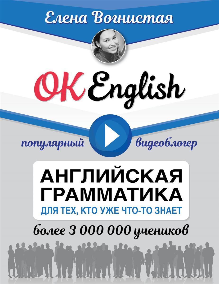 Вогнистая Е. OK English! Английская грамматика для тех, кто уже что-то знает вудс джеральдина для чайников английская грамматика 2 е изд