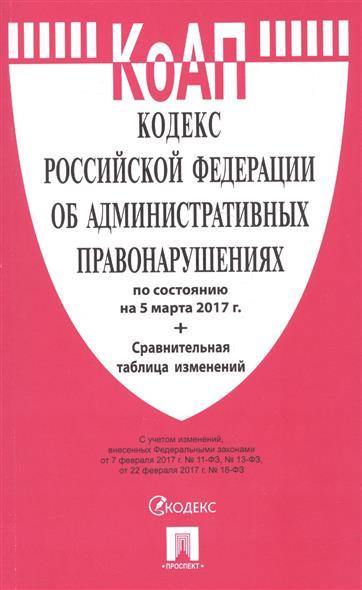 Кодекс Российской Федерации об административных правонарушениях по состоянию на 5 марта 2017 г. + сравнительная таблица изменений
