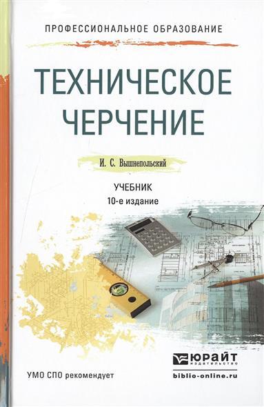 Вышнепольский И. Техническое черчение. Учебник для СПО. 10-е издание, переработанное и дополненное