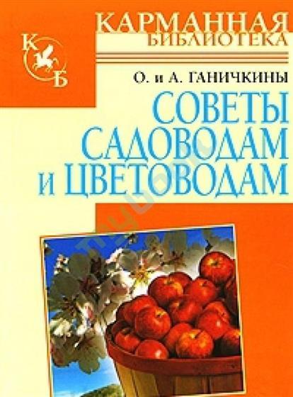 Ганичкина О., Ганичкин А. Советы садоводам и цветоводам