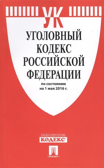 Уголовный кодекс Российской Федерации по состоянию на 1 мая 2016 г.