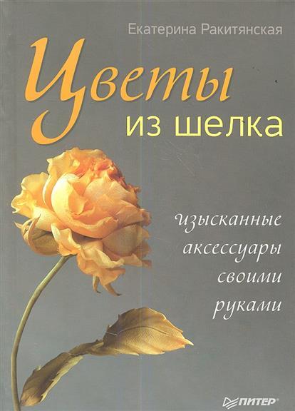 Цветы из шелка. Изысканные аксессуары своими руками
