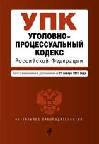 Уголовно-процессуальный кодекс Российской Федерации. Текст с изменениями и дополнениями на 21 января 2018 года
