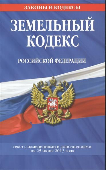 Земельный кодекс Российской Федерации. Текст с изменениями и дополнениями на 25 июня 2013 года