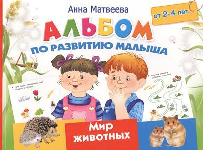Матвеева А. Альбом по развитию малыша от 2-4 лет. Мир животных анна матвеева большой альбом по развитию малыша от 2 до 4 лет