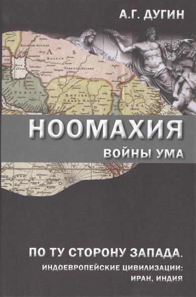 Дугин А. Ноомахия: войны ума. По ту сторону Запада. Индоевропейские цивилизации: Иран, Индия