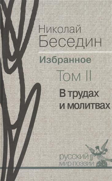 Николай Беседин. Избранное. В трех томах. Том II. В трудах и молитвах. Избранные стихотворения
