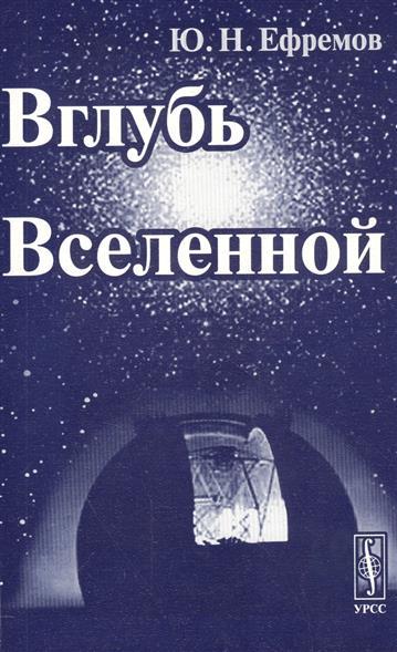 Ефремов Ю. Вглубь Вселенной. Звезды, галактики и мироздание. Издание стереотипное мироздание книги и медиа