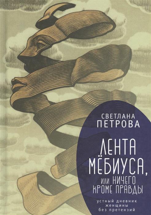 Петрова С. Лента Мёбиуса, или Ничего кроме правды. Устный дневник женщины без претензий петля мёбиуса