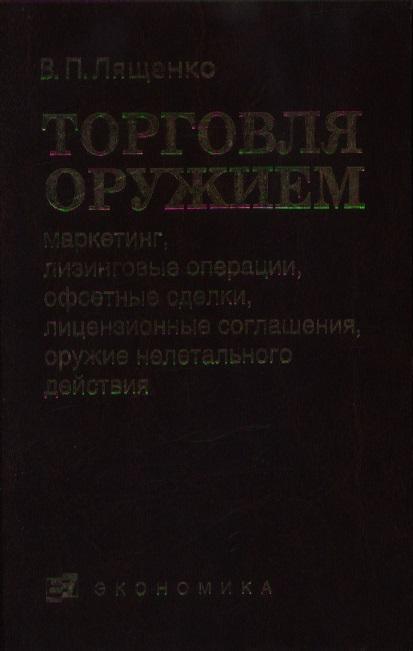 Лященко В. Торговля оружием Маркетинг лизинговые операции… лященко в торговля оружием проведение ниокр…