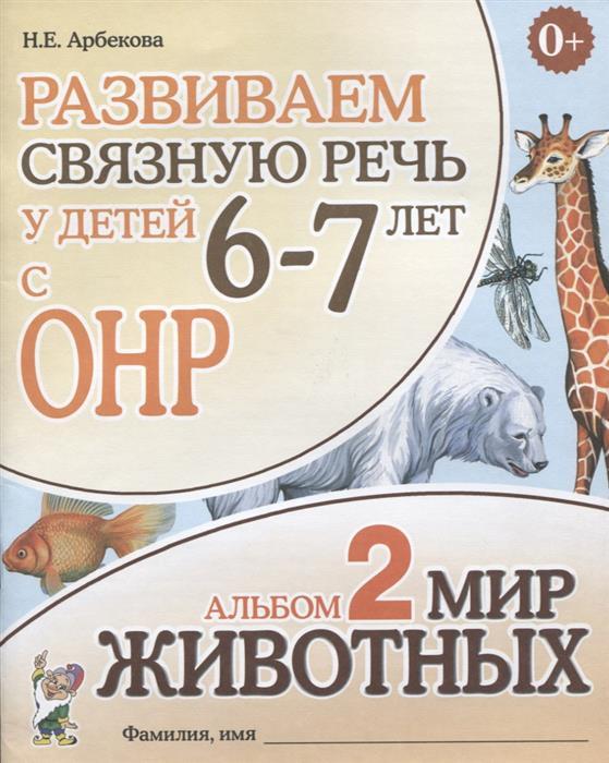 Арбекова Н. Развиваем связную речь у детей 6-7 лет с ОНР. Альбом 2. Мир животных