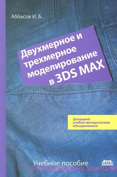 Двухмерное и трехмерное моделирование в 3ds Max Учеб. пособие