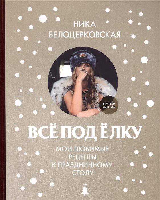 Белоцерковская Н. Все под елку. Мои любимые рецепты к праздничному столу