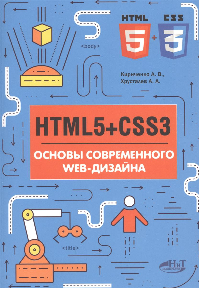 Кириченко А., Хрусталев А. HTMLS + CSS3. Основы современного WEB-дизайна нолан хестер как создать превосходный cайт в microsoft expression web 2 и css
