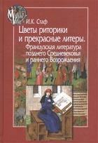 Цветы риторики и прекрасные литеры. Французская литература позднего Средневековья и раннего Возрождения