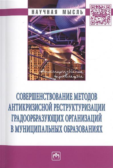 Совершенствование методов антикризисной реструктуризации градообразующих организаций в муниципальных образованиях Монография