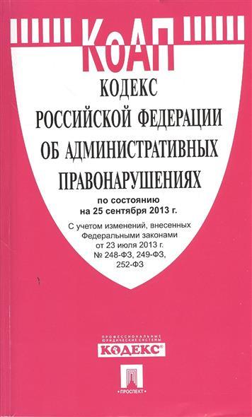 Кодекс Российской Федерации об административных правонарушениях по состоянию на 25 сентября 2013 г. с учетом изменений, внесенных Федеральными законами от 23 июля 2013 г. №248-ФЗ, 249-ФЗ, 252-ФЗ