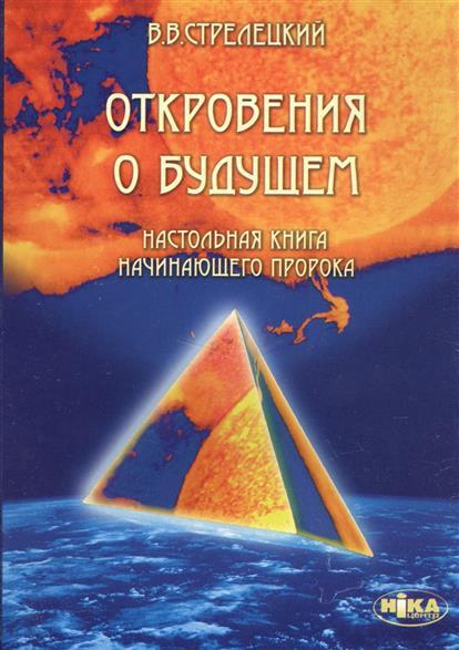 Стрелецкий В. Откровения о будущем. Настольная книга начинающего пророка