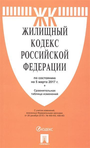 Жилищный кодекс Российской Федерации по состоянию на 5 марта 2017 г. + сравнительная таблица изменений