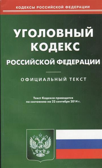 Уголовный кодекс Российской Федерации. Официальный текст. Текст Кодекса приводится по состоянию на 22 сентября 2014 г.