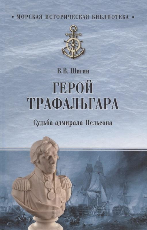 Шигин В. Герой Трефальгара. Судьба адмирала Нельсона