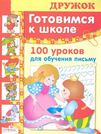 Дружок Готовимся к школе 100 уроков для обуч. письму