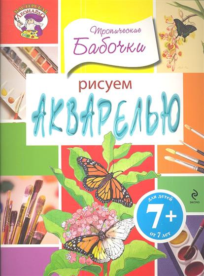Рисуем акварелью. Тропические бабочки Для детей от 7 лет