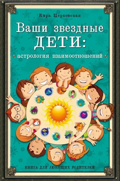 Ваши звездные дети. Астрология взаимоотношений. Книга для любящих родителей
