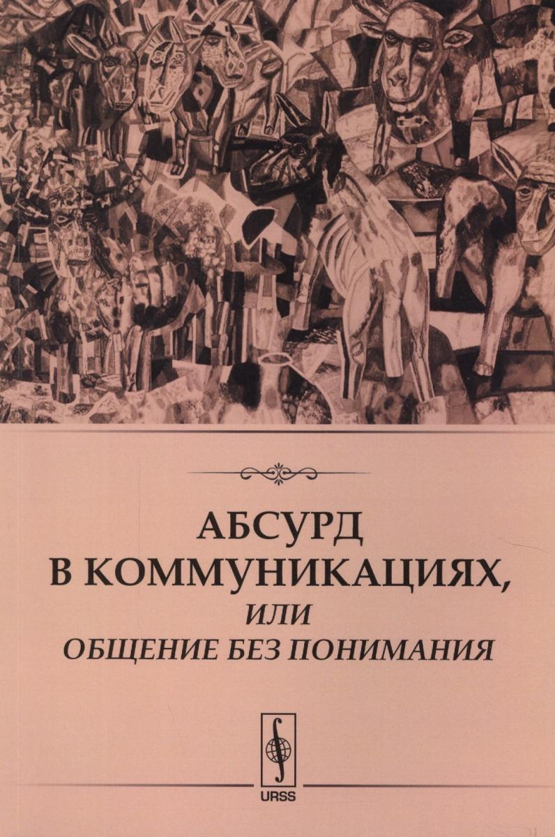 Книга Абсурд в коммуникациях, или Общение без понимания. Никитина Е. (ред.)