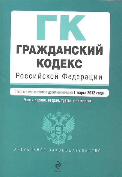 Гражданский кодекс Российской Федерации. Части первая, вторая, третья и четвертая. Текст с изменениями и дополнениями на 1 марта 2012 года