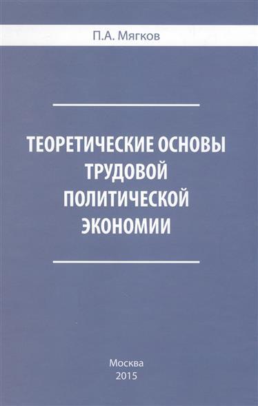 Мягков П. Теоретические основы трудовой политической экономии михаил мягков вермахт у ворот москвы