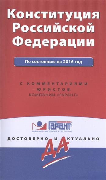 Конституция Российской Федерации по состоянию на 2016 год с комментариями юристов