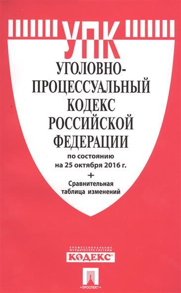 Уголовно-процессуальный кодекс Российской Федерации по состоянию на 25 октября 2016 г.+ Сравнительная таблица изменений
