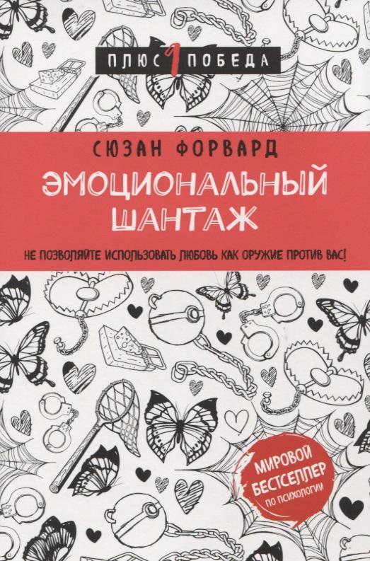 Форвард С. Эмоциональный шантаж. Не позволяйте использовать любовь как оружие против вас! ISBN: 9785040909001 форуард с эмоциональный шантаж