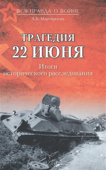 Мартиросян А. Трагедия 22 июня. Итоги исторического расследования ISBN: 9785444449561