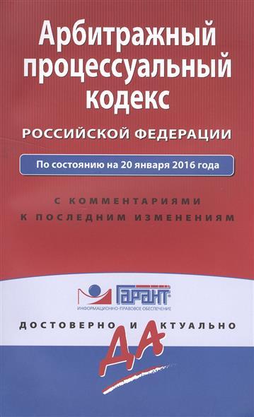 Арбитражный процессуальный кодекс Российской Федерации по состоянию на 20 января 2016 года с комментариями к последним изменениям